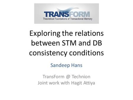 Exploring the relations between STM and DB consistency conditions Sandeep Hans Technion Joint work with Hagit Attiya.