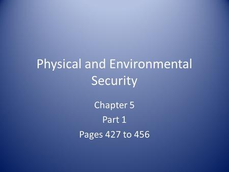 Physical and Environmental Security Chapter 5 Part 1 Pages 427 to 456.