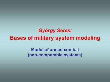 György Seres: Bases of military system modeling Model of armed combat (non-comparable systems)