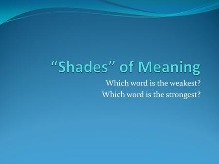 Which word is the weakest? Which word is the strongest?