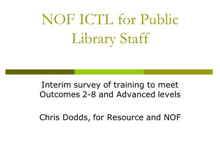 NOF ICTL for Public Library Staff Interim survey of training to meet Outcomes 2-8 and Advanced levels Chris Dodds, for Resource and NOF.