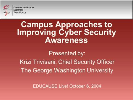 Campus Approaches to Improving Cyber Security Awareness Presented by: Krizi Trivisani, Chief Security Officer The George Washington University EDUCAUSE.