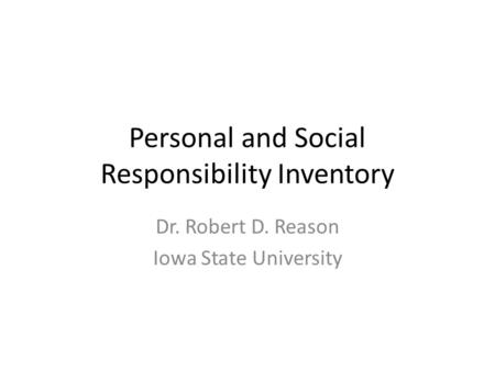 Personal and Social Responsibility Inventory Dr. Robert D. Reason Iowa State University.