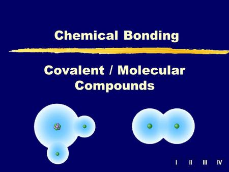 IIIIIIIV Chemical Bonding Covalent / Molecular Compounds.