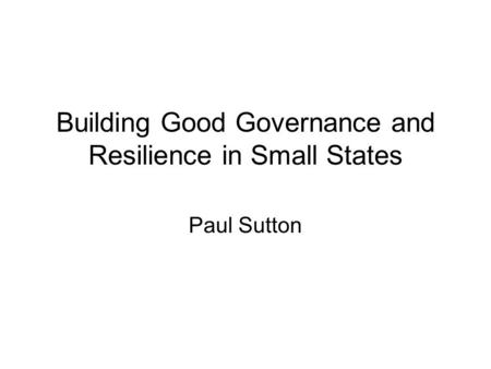 Building Good Governance and Resilience in Small States Paul Sutton.