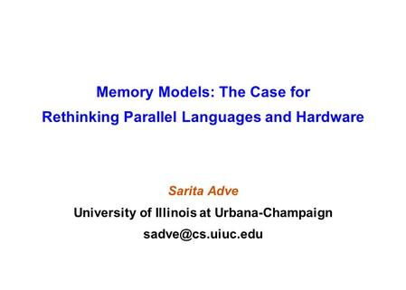 Memory Models: The Case for Rethinking Parallel Languages and Hardware Sarita Adve University of Illinois at Urbana-Champaign