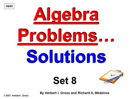 Algebra Problems… Solutions Algebra Problems… Solutions © 2007 Herbert I. Gross Set 8 By Herbert I. Gross and Richard A. Medeiros next.
