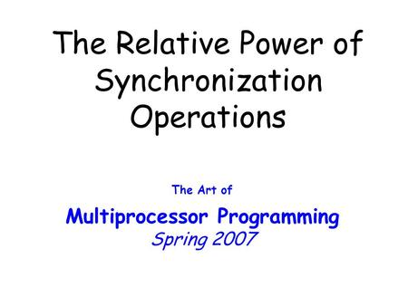 The Relative Power of Synchronization Operations The Art of Multiprocessor Programming Spring 2007.