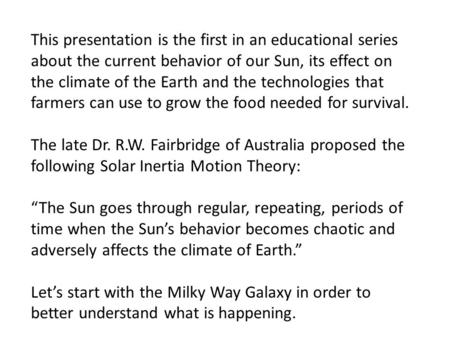 This presentation is the first in an educational series about the current behavior of our Sun, its effect on the climate of the Earth and the technologies.
