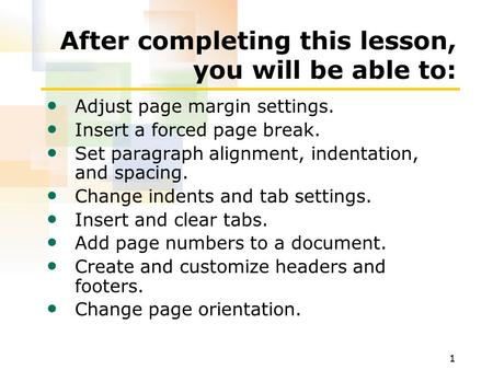1 After completing this lesson, you will be able to: Adjust page margin settings. Insert a forced page break. Set paragraph alignment, indentation, and.