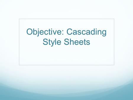 Objective: Cascading Style Sheets. Why use CSS? Where to use it?