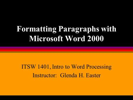 Formatting Paragraphs with Microsoft Word 2000 ITSW 1401, Intro to Word Processing Instructor: Glenda H. Easter.