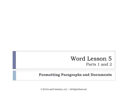 Word Lesson 5 Parts 1 and 2 Formatting Paragraphs and Documents © 2012 M and K Solutions, LLC -- All Rights Reserved.