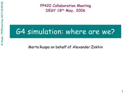 M. Ruspa - FP420 meeting, DESY 18/05/06 1 G4 simulation: where are we? Marta Ruspa on behalf of Alexander Zokhin FP420 Collaboration Meeting DESY 18 th.