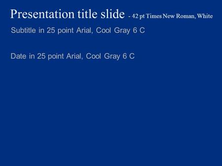 Presentation title slide - 42 pt Times New Roman, White Subtitle in 25 point Arial, Cool Gray 6 C Date in 25 point Arial, Cool Gray 6 C.