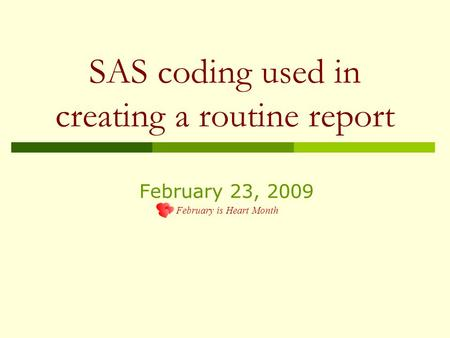SAS coding used in creating a routine report February 23, 2009 February is Heart Month.