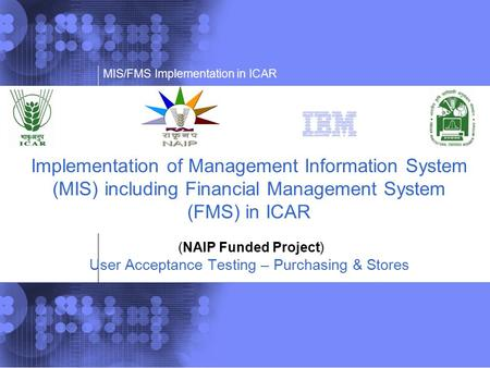 Implementation of Management Information System (MIS) including Financial Management System (FMS) in ICAR (NAIP Funded Project) User Acceptance Testing.