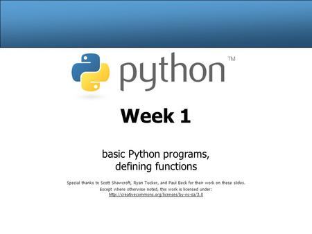 Week 1 basic Python programs, defining functions Special thanks to Scott Shawcroft, Ryan Tucker, and Paul Beck for their work on these slides. Except where.