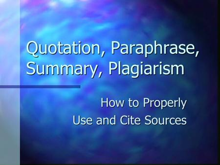 Quotation, Paraphrase, Summary, Plagiarism How to Properly Use and Cite Sources.