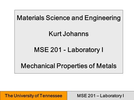 MSE 201 – Laboratory IThe University of Tennessee Materials Science and Engineering Kurt Johanns MSE 201 - Laboratory I Mechanical Properties of Metals.