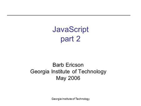 Georgia Institute of Technology JavaScript part 2 Barb Ericson Georgia Institute of Technology May 2006.