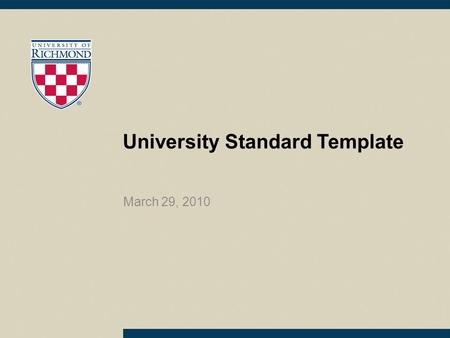 University Standard Template March 29, 2010. Information about using this template Use this template for all University presentations Please use the template.