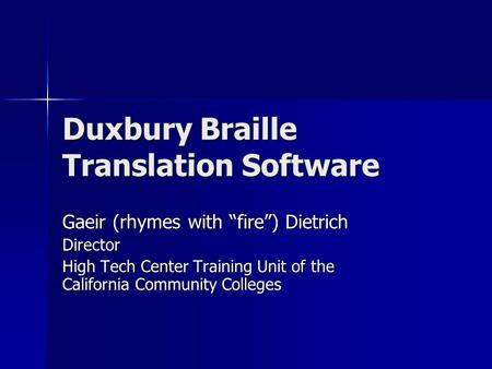 "Duxbury Braille Translation Software Gaeir (rhymes with ""fire"") Dietrich Director High Tech Center Training Unit of the California Community Colleges."