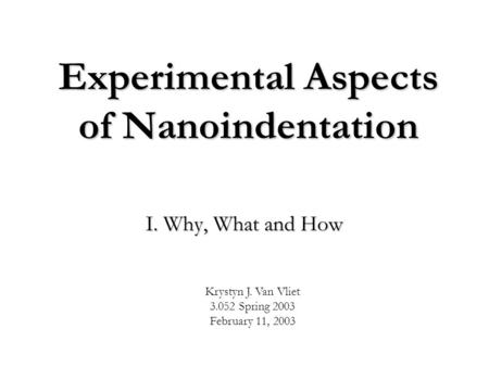 Experimental Aspects of Nanoindentation I. Why, What and How Krystyn J. Van Vliet 3.052 Spring 2003 February 11, 2003.