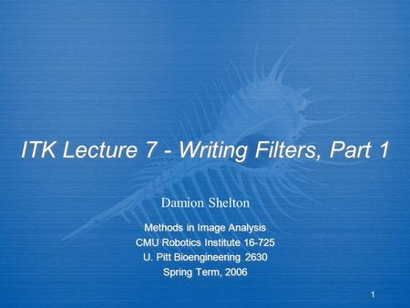 1 ITK Lecture 7 - Writing Filters, Part 1 Methods in Image Analysis CMU Robotics Institute 16-725 U. Pitt Bioengineering 2630 Spring Term, 2006 Methods.
