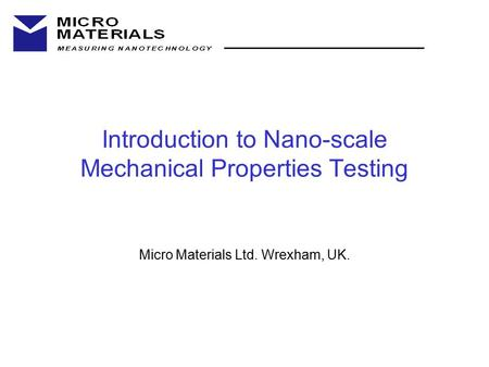 Introduction to Nano-scale Mechanical Properties Testing Micro Materials Ltd. Wrexham, UK.
