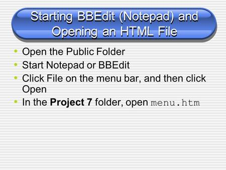 Starting BBEdit (Notepad) and Opening an HTML File Open the Public Folder Start Notepad or BBEdit Click File on the menu bar, and then click Open In the.