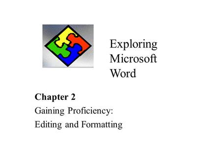Chapter 2 Gaining Proficiency: Editing and Formatting Exploring Microsoft Word.