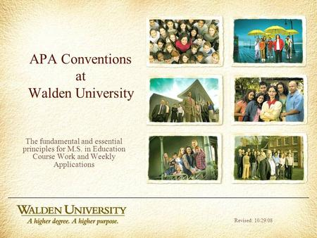 APA Conventions at Walden University The fundamental and essential principles for M.S. in Education Course Work and Weekly Applications Revised: 10/29/08.