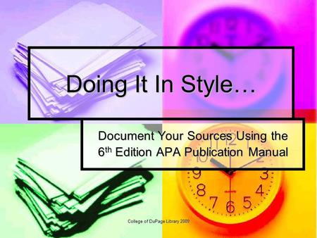 College of DuPage Library 2009 Doing It In Style… Document Your Sources Using the 6 th Edition APA Publication Manual.