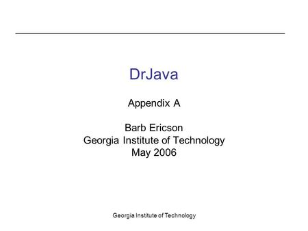 Georgia Institute of Technology DrJava Appendix A Barb Ericson Georgia Institute of Technology May 2006.