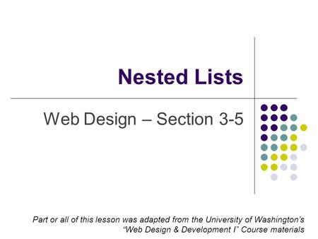 "Nested Lists Web Design – Section 3-5 Part or all of this lesson was adapted from the University of Washington's ""Web Design & Development I"" Course materials."
