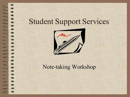 Student Support Services Note-taking Workshop. The Importance of taking notes The most important information in your course will be discussed by the professor.