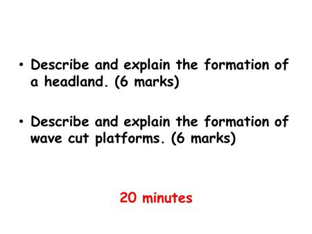 Describe and explain the formation of a headland. (6 marks) Describe and explain the formation of wave cut platforms. (6 marks) 20 minutes.