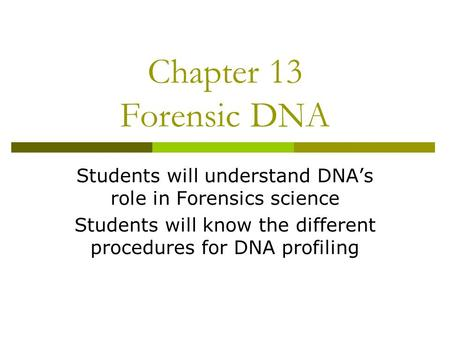Chapter 13 Forensic DNA Students will understand DNA's role in Forensics science Students will know the different procedures for DNA profiling.