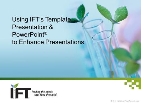 Using IFT's Template Presentation & PowerPoint ® to Enhance Presentations © 2010 Institute of Food Technologists.