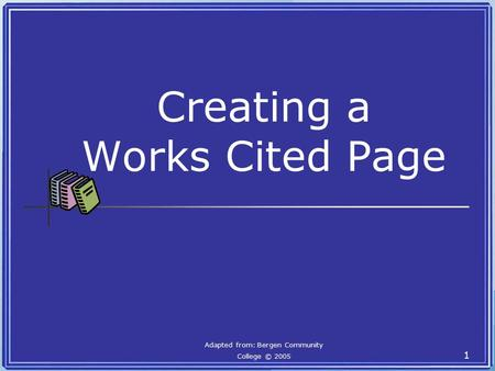 Creating a Works Cited Page Adapted from: Bergen Community College © 2005 1.