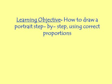 Learning Objective - How to draw a portrait step- by- step, using correct proportions.