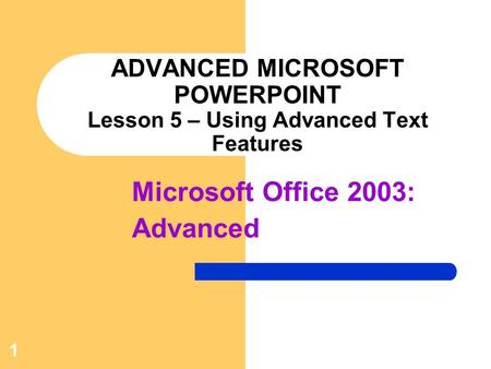 1 ADVANCED MICROSOFT POWERPOINT Lesson 5 – Using Advanced Text Features Microsoft Office 2003: Advanced.