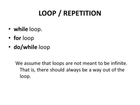 LOOP / REPETITION while loop. for loop do/while loop We assume that loops are not meant to be infinite. That is, there should always be a way out of the.