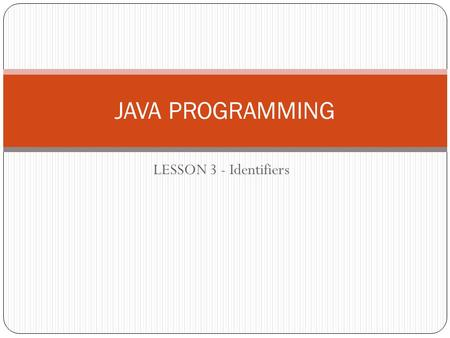 LESSON 3 - Identifiers JAVA PROGRAMMING. Identifiers All the Java components —classes, variables, and methods— need names. In Java these names are called.