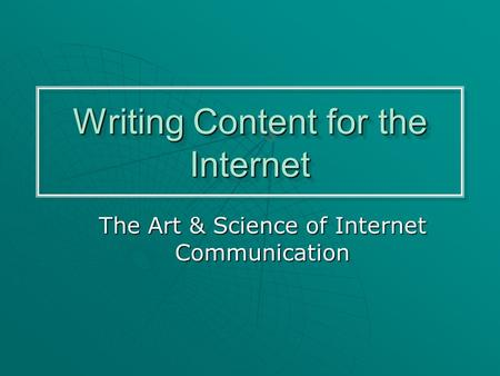 Writing Content for the Internet The Art & Science of Internet Communication.