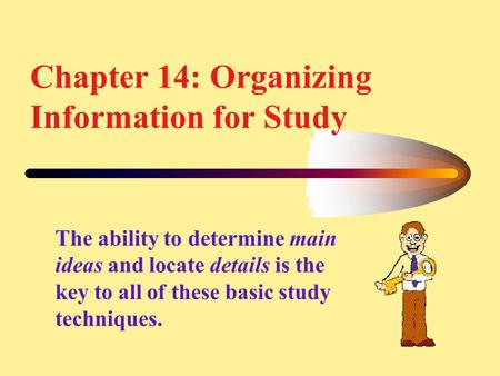 Chapter 14: Organizing Information for Study The ability to determine main ideas and locate details is the key to all of these basic study techniques.