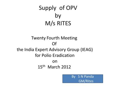 Supply of OPV by M/s RITES Twenty Fourth Meeting Of the India Expert Advisory Group (IEAG) for Polio Eradication on 15 th March 2012 By S N Panda GM/Rites.