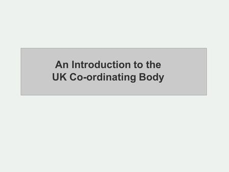 An Introduction to the UK Co-ordinating Body. Purpose: UKCB's purpose is to monitor the accreditation of Paying Agencies and work with them to ensure.