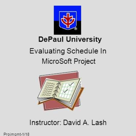 Projmgmt-1/18 DePaul University Evaluating Schedule In MicroSoft Project Instructor: David A. Lash.